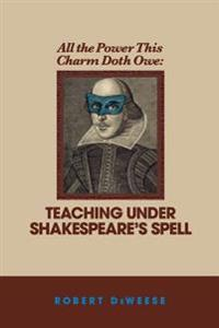 All the Power This Charm Doth Owe: Teaching Under Shakespeare's Spell