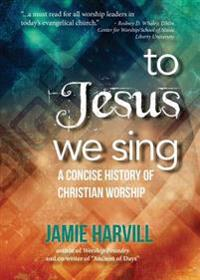 To Jesus We Sing: A Concise History of Christian Worship