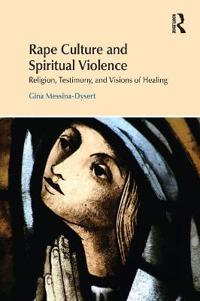 Rape Culture and Spiritual Violence: Religion, Testimony, and Visions of Healing