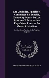 Las Ciudades, Iglesias y Conventos En Espana, Donde Ay Obras, de Los Pintores y Estatuarios Espanoles, Puestos En Orden Alfabetico