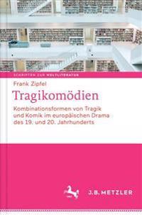 Tragikomodien: Kombinationsformen Von Tragik Und Komik Im Europaischen Drama Des 19. Und 20. Jahrhunderts