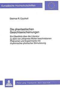 Die Phantastischen Gesichtserscheinungen: Ein Ueberblick Ueber Die Literatur Zu Dem Von Johannes Mueller Beschriebenen Phaenomen Und Experimente Mit R