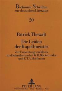 Die Leiden Der Kapellmeister: Zur Umwertung Von Musik Und Kuenstlertum Durch W.H. Wackenroder Und E.T.A. Hoffmann