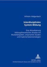Interdisziplinaere System-Bildung: Eine Aktualisierung Bildungstheoretischer Ansaetze Mit Musterbeispielen, Empirischen Studien Und Implementationsstr