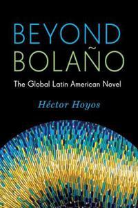 Beyond Bolano: The Global Latin American Novel