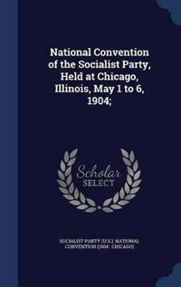 National Convention of the Socialist Party, Held at Chicago, Illinois, May 1 to 6, 1904;