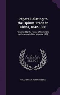 Papers Relating to the Opium Trade in China, 1842-1856
