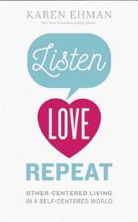 Listen. Love. Repeat.: Other-Centered Living in a Self-Centered World