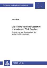 Die Schoene Weibliche Gestalt Im Dramatischen Werk Goethes: Uebernahme Und Umgestaltung Des Antiken Schoenheitsideals