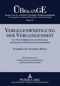 Vergegenwaertigung Der Vergangenheit: Zur Notwendigkeit Einer Am Judentum Orientierten Christlichen Erinnerungskultur- Festgabe Fuer Joachim Maier Zum