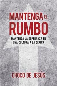Mantenga El Rumbo / Stay the Course: Mantenga La Esperanza En Una Cultura a la Deriva