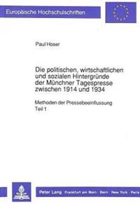 Die Politischen, Wirtschaftlichen Und Sozialen Hintergruende Der Muenchner Tagespresse Zwischen 1914 Und 1934: Methoden Der Pressebeeinflussung