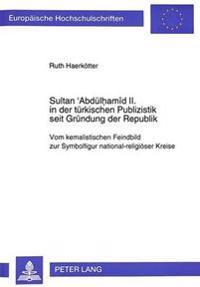 Sultan 'Abduelhamid II. in Der Tuerkischen Publizistik Seit Gruendung Der Republik: Vom Kemalistischen Feindbild Zur Symbolfigur National-Religioeser