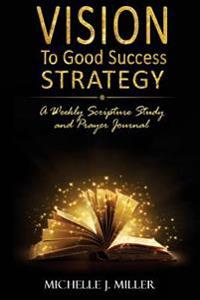 Vision to Good Success Strategy: A Weekly Scripture Study & Prayer Journal