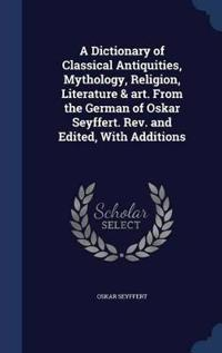 A Dictionary of Classical Antiquities, Mythology, Religion, Literature & Art. from the German of Oskar Seyffert. REV. and Edited, with Additions