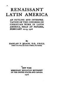 Renaissant Latin America, an Outline and Interpretation of the Congress on Christian Work in Latin America, Held at Panama, February 10-19, 1916