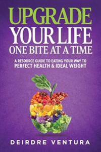 Upgrade Your Life One Bite at a Time: A Resource Guide to Eating Your Way to Perfect Health & Ideal Weight
