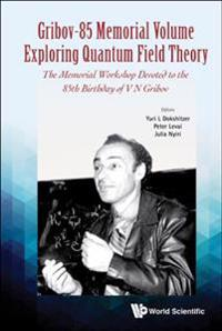 Gribov-85 Memorial Volume: Exploring Quantum Field Theory - Proceedings Of The Memorial Workshop Devoted To The 85th Birthday Of V N Gribov