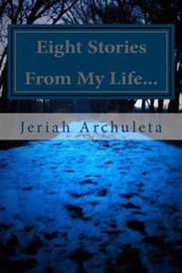 Eight Stories from My Life: And the Reasons I Don't Regret Them