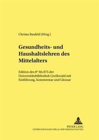 Gesundheits- Und Haushaltslehren Des Mittelalters: Edition Des 8 MS 875 Der Universitaetsbibliothek Greifswald Mit Einfuehrung, Kommentar Und Glossar