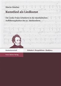 Kunstlied ALS Liedkunst: Die Lieder Franz Schuberts in Der Musikalischen Auffuhrungskultur Des 19. Jahrhunderts
