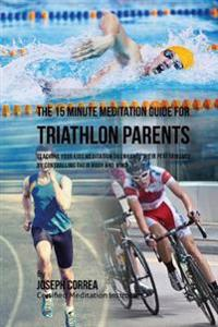The 15 Minute Meditation Guide for Triathlon Parents: Teaching Your Kids Meditation to Enhance Their Performance by Controlling Their Body and Mind