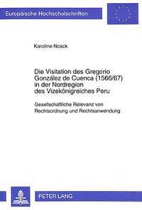 Die Visitation Des Gregorio Gonzalez de Cuenca (1566/67) in Der Nordregion Des Vizekoenigreiches Peru: Gesellschaftliche Relevanz Von Rechtsordnung Un