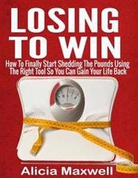 Losing to Win: How to Finally Start Shedding the Pounds Using the Right Tool So You Can Gain Your Life Back