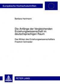 Die Anfaenge Der Vergleichenden Erziehungswissenschaft Im Deutschsprachigen Raum: Das Wirken Des Erziehungswissenschaftlers Friedrich Schneider