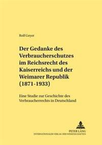 Der Gedanke Des Verbraucherschutzes Im Reichsrecht Des Kaiserreichs Und Der Weimarer Republik (1871-1933)