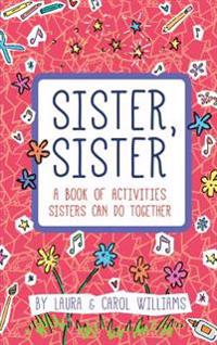 Sister, Sister: A Book of Activities Sisters Can Do Together