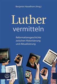 Luther Vermitteln: Reformationsgeschichte Zwischen Historisierung Und Aktualisierung