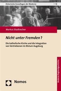 Nicht Unter Fremden?: Die Katholische Kirche Und Die Integration Von Vertriebenen Im Bistum Augsburg