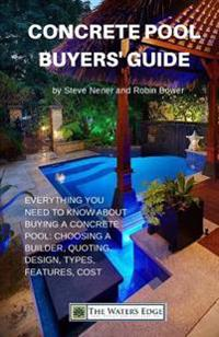 Concrete Pool Buyers' Guide: Everything You Need to Know about Buying a Pool: Choosing a Builder, Quoting, Design, Types, Features, Cost
