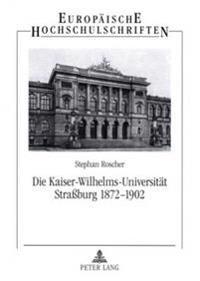 Die Kaiser-Wilhelms-Universitaet Straburg 1872-1902: Geisteswissenschaftler Zwischen Reichsidee Und Regionalismus