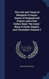 The Life and Times of Margaret of Anjou, Queen of England and France; And of Her Father Rene the Good, King of Sicily, Naples, and Jerusalem Volume 2