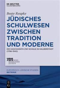 Judisches Schulwesen Zwischen Tradition Und Moderne: Die Hascharath Zwi Schule in Halberstadt (1796-1942)