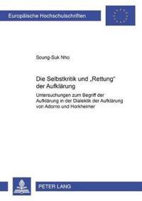 """Die Selbstkritik Und Rettung Der Aufklaerung: Untersuchungen Zum Begriff Der Aufklaerung in Der """"Dialektik Der Aufklaerung"""" Von Adorno Und Horkheimer"""