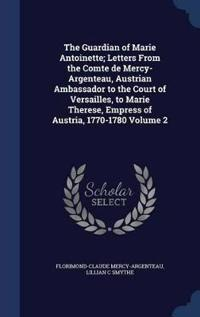 The Guardian of Marie Antoinette; Letters from the Comte de Mercy-Argenteau, Austrian Ambassador to the Court of Versailles, to Marie Therese, Empress of Austria, 1770-1780 Volume 2