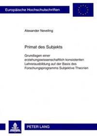 Primat Des Subjekts: Grundlagen Einer Erziehungswissenschaftlich Konsistenten Lehrerausbildung Auf Der Basis Des Forschungsprogramms Subjek