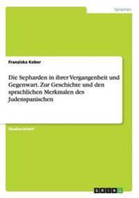 Die Sepharden in Ihrer Vergangenheit Und Gegenwart. Zur Geschichte Und Den Sprachlichen Merkmalen Des Judenspanischen