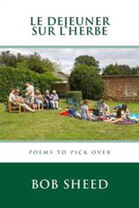 Le Dejeuner Sur L'Herbe: Poems to Pick Over