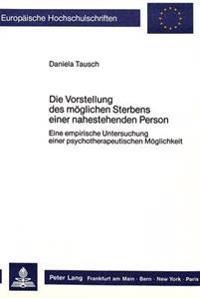 Die Vorstellung Des Moeglichen Sterbens Einer Nahestehenden Person: Eine Empirische Untersuchung Einer Psychotherapeutischen Moeglichkeit