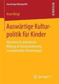 Auswärtige Kulturpolitik Für Kinder: Künstlerisch-ästhetische Bildung ALS Herausforderung Transkultureller Beziehungen