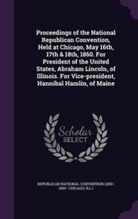 Proceedings of the National Republican Convention, Held at Chicago, May 16th, 17th & 18th, 1860. for President of the United States, Abraham Lincoln, of Illinois. for Vice-President, Hannibal Hamlin, of Maine