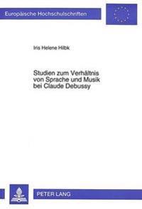 Studien Zum Verhaeltnis Von Sprache Und Musik Bei Claude Debussy: Eine Untersuchung Ausgewaehlter Werke Aus Dem Zeitraum 1888-1904 VOR Dem Hintergrund