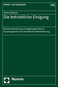 Die Betriebliche Einigung: Betriebsvereinbarung Und Regelungsabrede ALS Ausubungsformen Der Betrieblichen Mitbestimmung