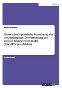 Philosophisch-Praktische Betrachtung Der Berufspadagogik. Die Vermittlung Von Sozialen Kompetenzen in Der (Alten)Pflegeausbildung