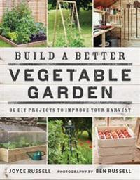 Build a better vegetable garden - 30 diy projects to improve your harvest