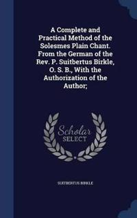 A Complete and Practical Method of the Solesmes Plain Chant. from the German of the REV. P. Suitbertus Birkle, O. S. B., with the Authorization of the Author;